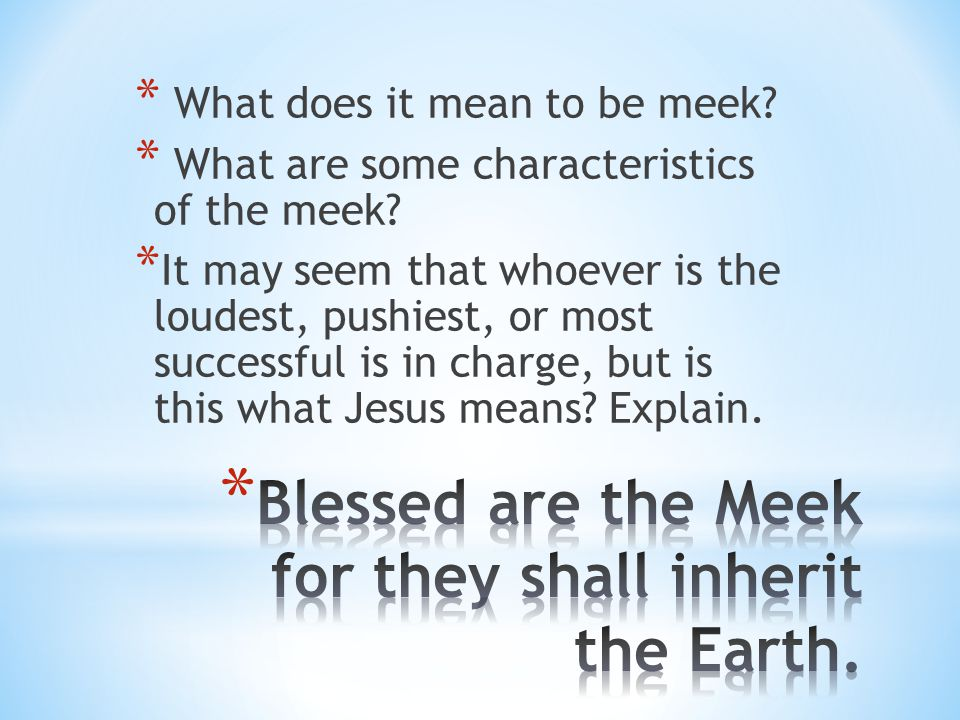 Blessed are the Meek for they shall inherit the Earth.