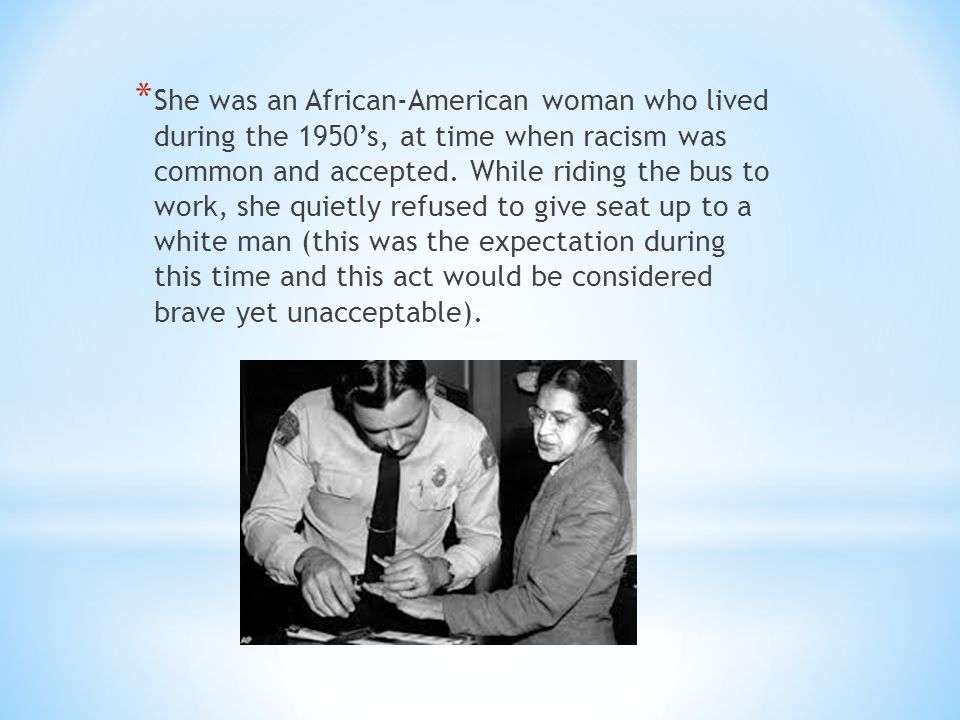 She was an African-American woman who lived during the 1950's, at time when racism was common and accepted.