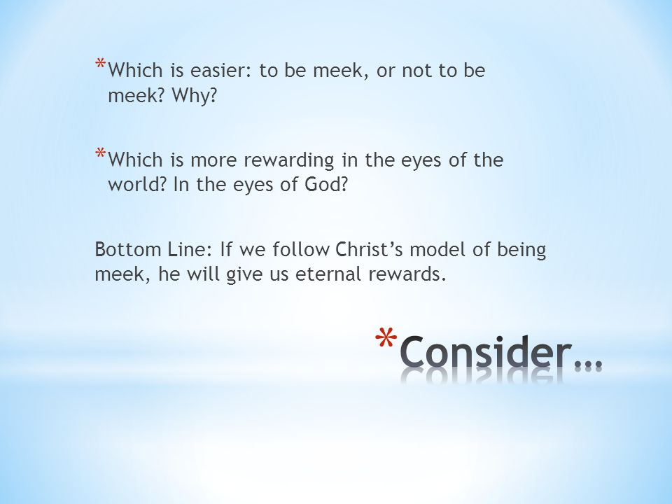 Consider… Which is easier: to be meek, or not to be meek Why