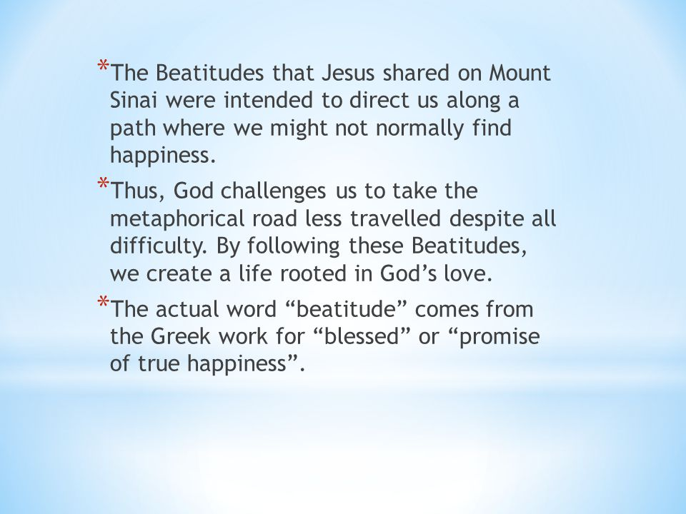 The Beatitudes that Jesus shared on Mount Sinai were intended to direct us along a path where we might not normally find happiness.