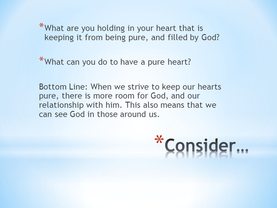What are you holding in your heart that is keeping it from being pure, and filled by God