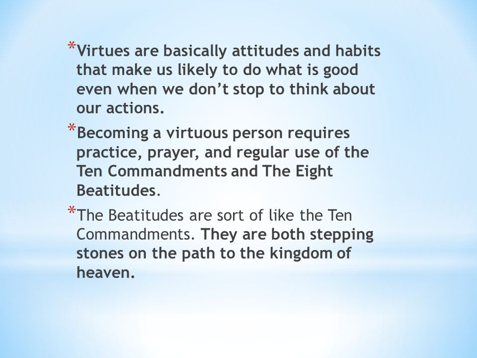 Virtues are basically attitudes and habits that make us likely to do what is good even when we don't stop to think about our actions.