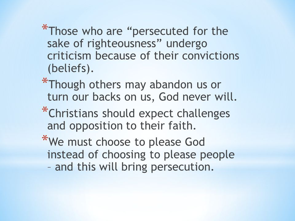 Those who are persecuted for the sake of righteousness undergo criticism because of their convictions (beliefs).