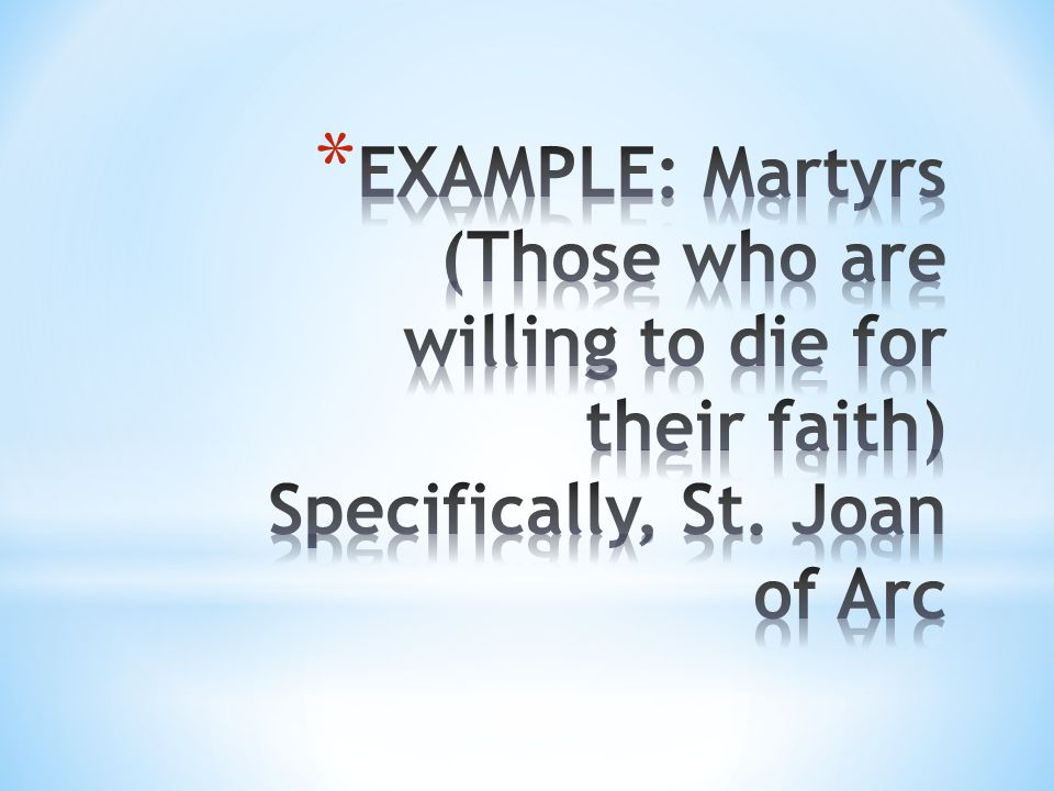 EXAMPLE: Martyrs (Those who are willing to die for their faith) Specifically, St. Joan of Arc