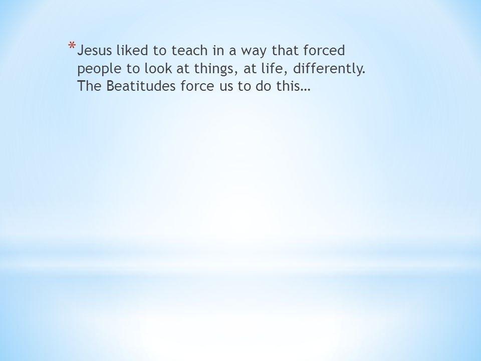 Jesus liked to teach in a way that forced people to look at things, at life, differently.