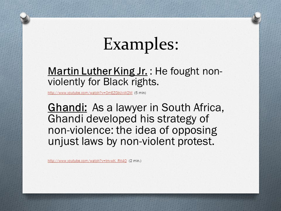 Examples: Martin Luther King Jr. : He fought non-violently for Black rights. http://www.youtube.com/watch v=OmEZGbUvW2M (5 min)