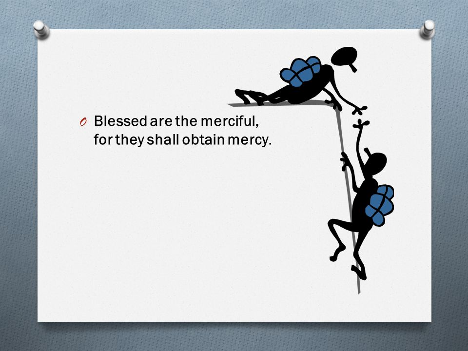 Blessed are the merciful, for they shall obtain mercy.