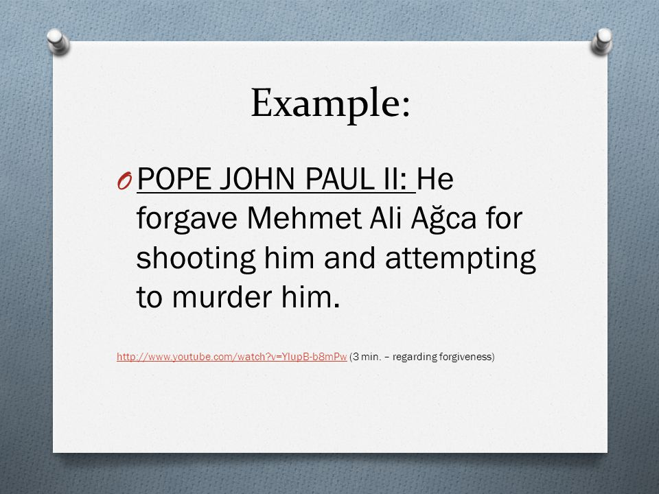 Example: POPE JOHN PAUL II: He forgave Mehmet Ali Ağca for shooting him and attempting to murder him.