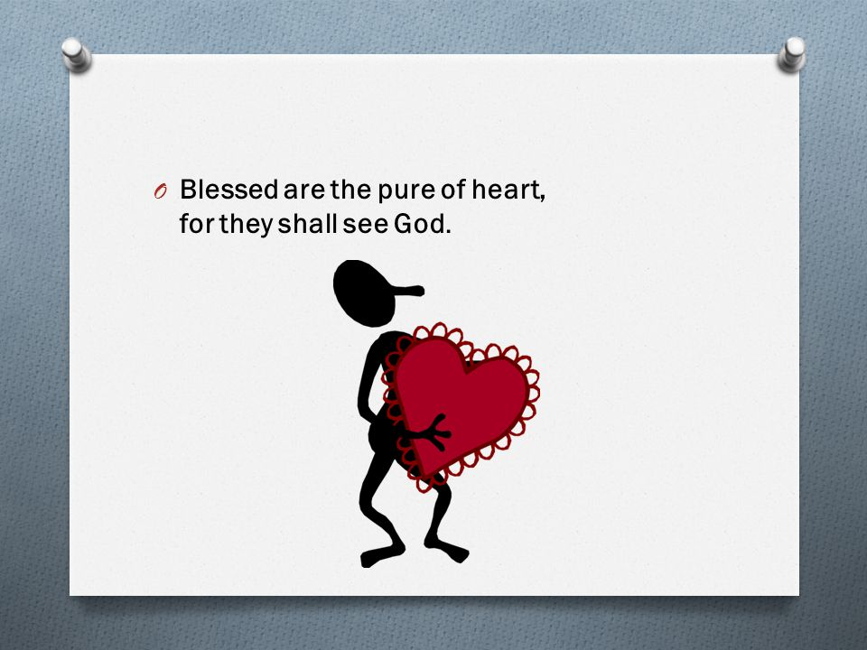 Blessed are the pure of heart, for they shall see God.