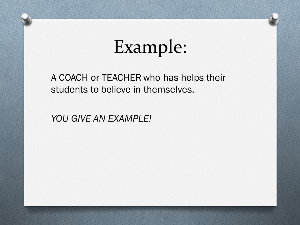 Example: A COACH or TEACHER who has helps their students to believe in themselves.