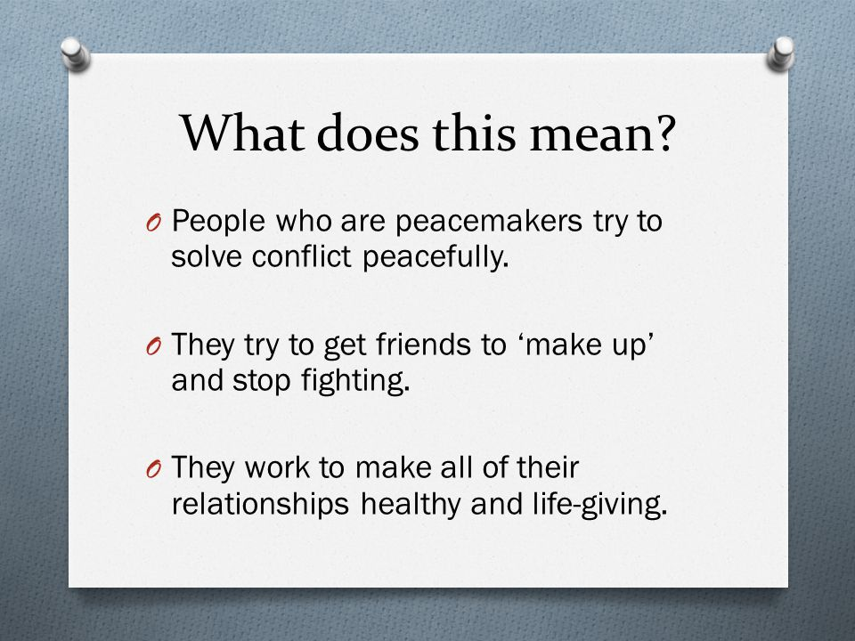 What does this mean People who are peacemakers try to solve conflict peacefully. They try to get friends to 'make up' and stop fighting.