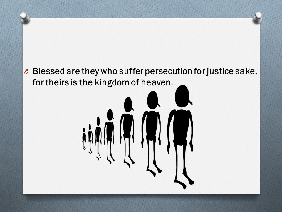 Blessed are they who suffer persecution for justice sake, for theirs is the kingdom of heaven.