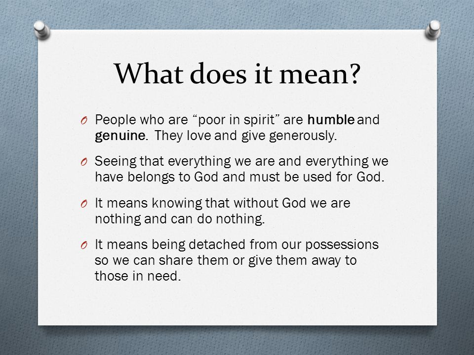 understanding the meaning of being poor in spirit Blessed are the poor in spirit that this special meaning underlies the use of kingdom of poor spirit the theirs nt gospels: matthew 5:3 blessed are.