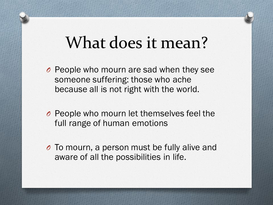 What does it mean People who mourn are sad when they see someone suffering: those who ache because all is not right with the world.