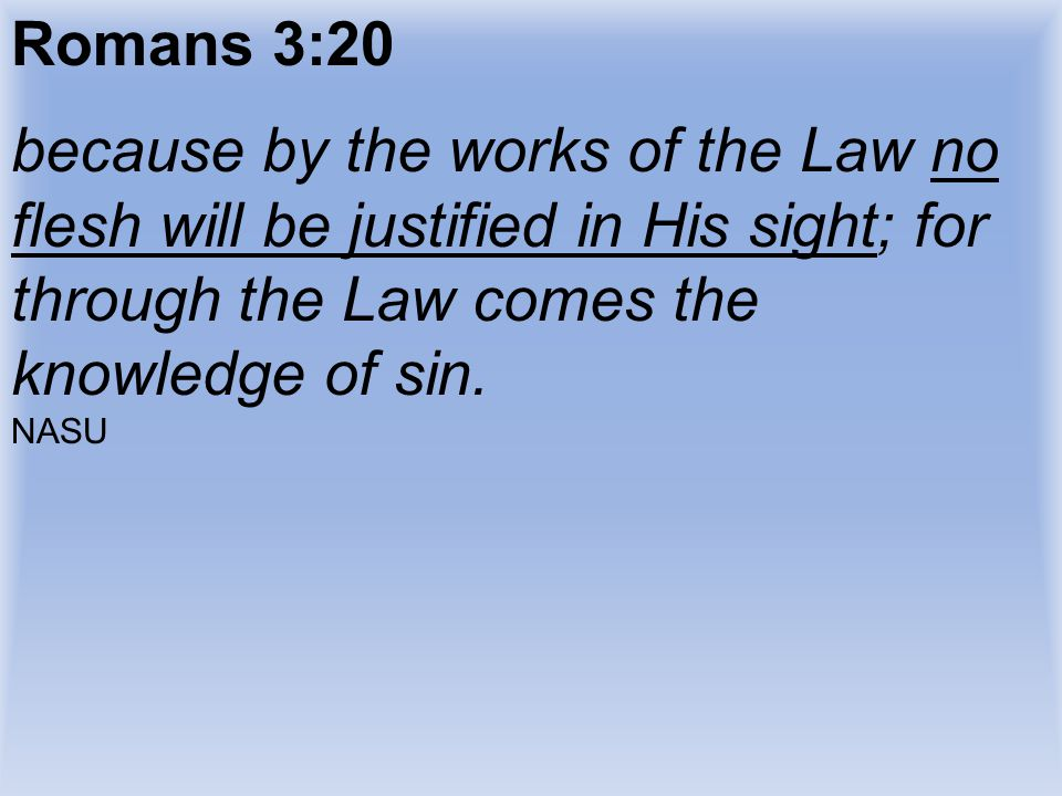 Romans 3:20 because by the works of the Law no flesh will be justified in His sight; for through the Law comes the knowledge of sin.
