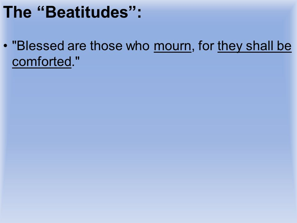 The Beatitudes : Blessed are those who mourn, for they shall be comforted. The tax collector mourned over his sinfulness, and he.