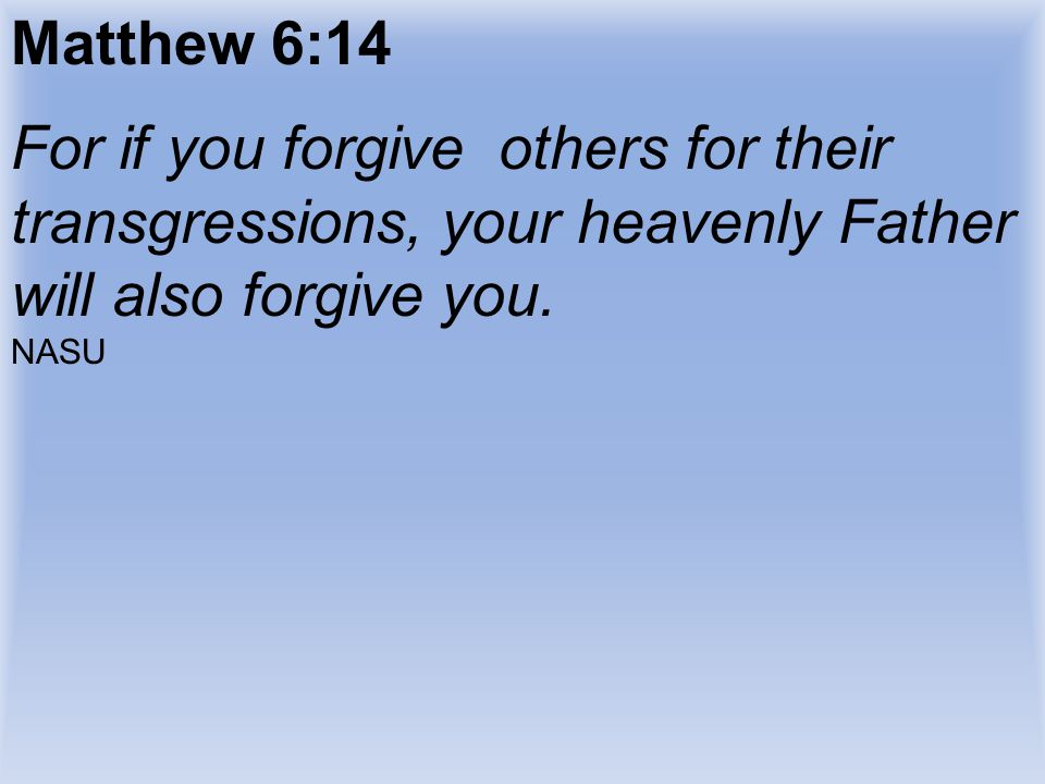 Matthew 6:14 For if you forgive others for their transgressions, your heavenly Father will also forgive you.