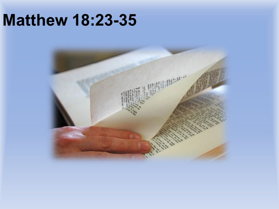 Matthew 18:23-35 TURN TO AND READ PASSAGE