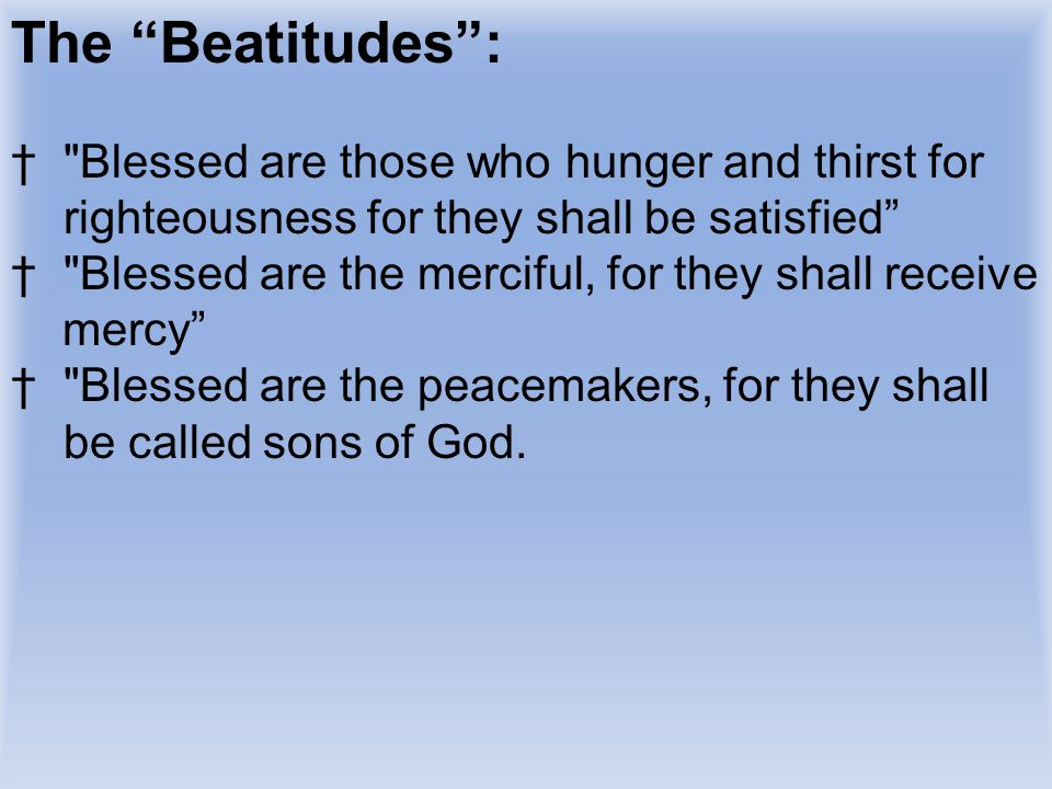 The Beatitudes : Blessed are those who hunger and thirst for righteousness for they shall be satisfied