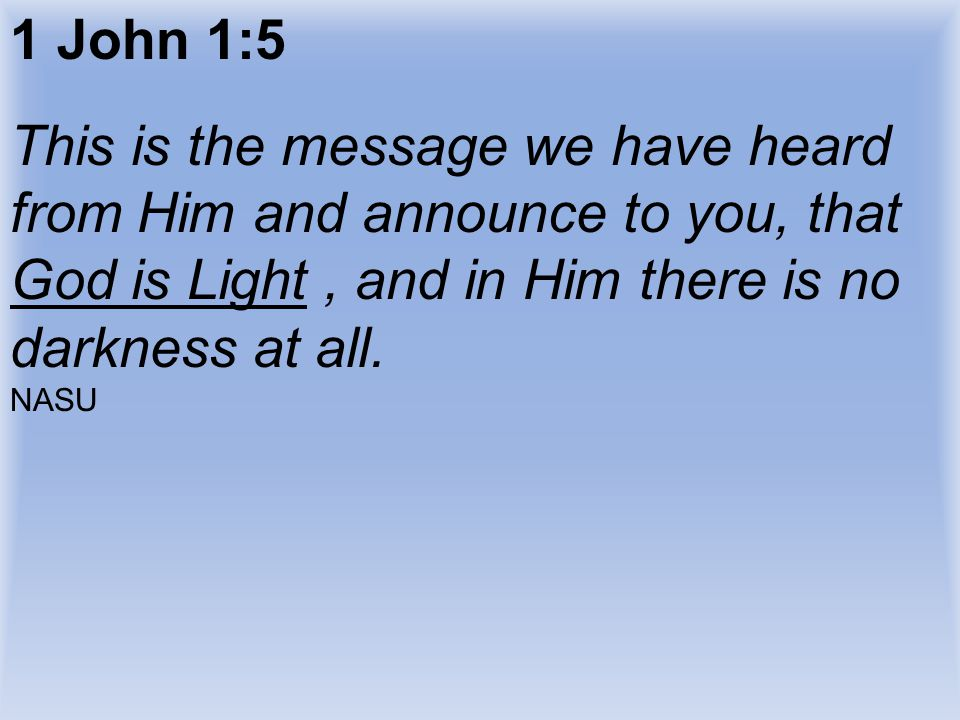 1 John 1:5 This is the message we have heard from Him and announce to you, that God is Light , and in Him there is no darkness at all.