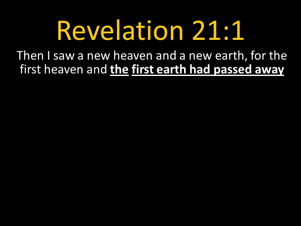 Revelation 21:1 Then I saw a new heaven and a new earth, for the first heaven and the first earth had passed away.