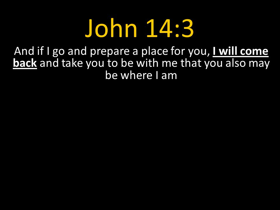 John 14:3 And if I go and prepare a place for you, I will come back and take you to be with me that you also may be where I am.