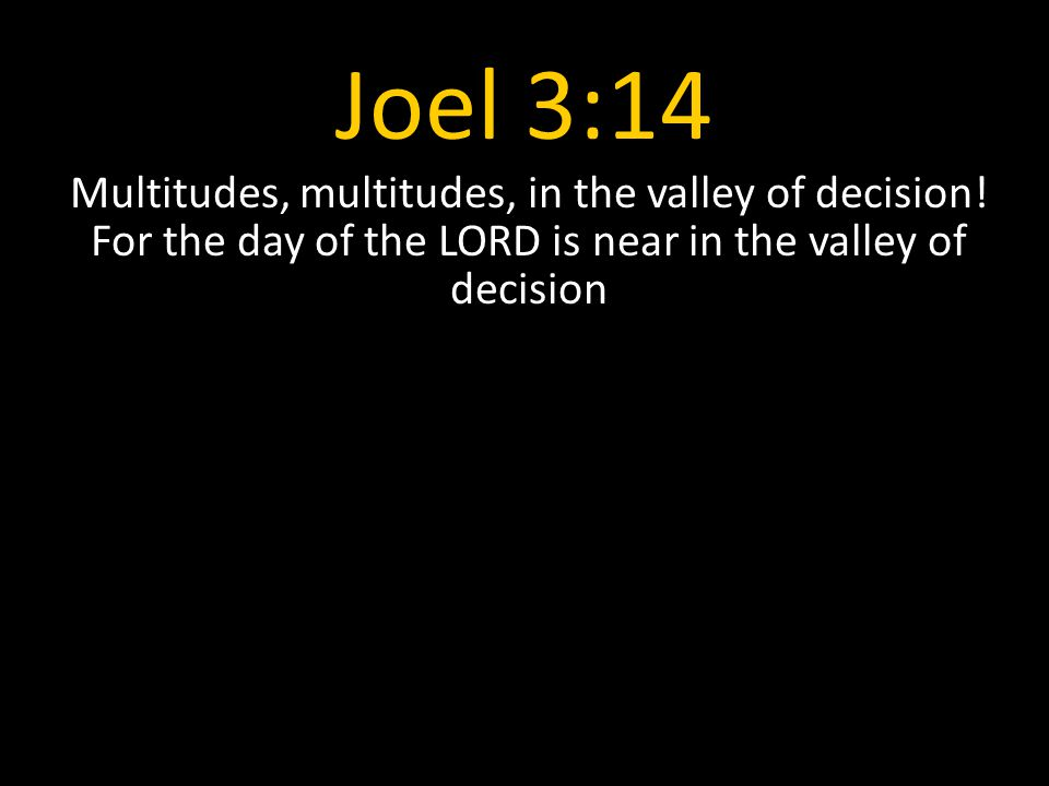 Joel 3:14 Multitudes, multitudes, in the valley of decision.