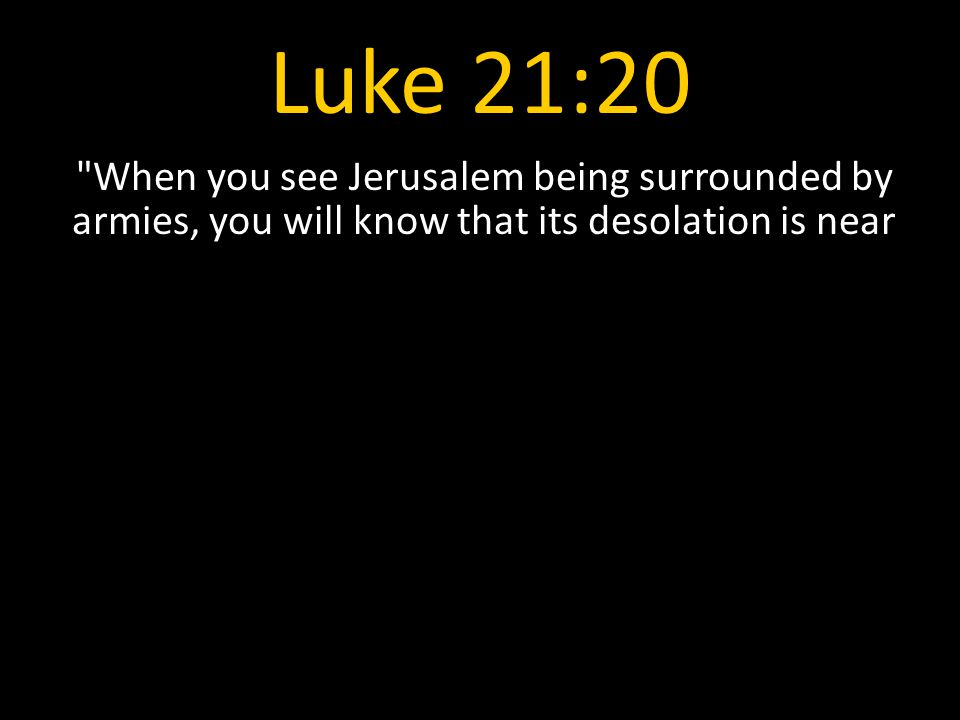 Luke 21:20 When you see Jerusalem being surrounded by armies, you will know that its desolation is near.