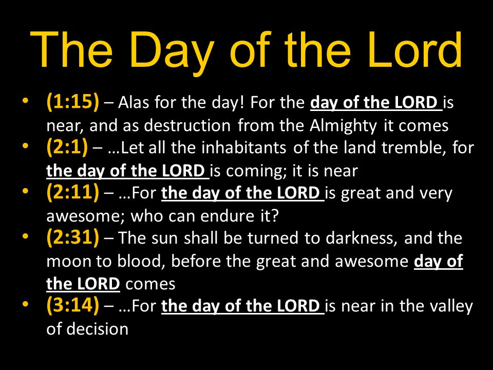 The Day of the Lord (1:15) – Alas for the day! For the day of the LORD is near, and as destruction from the Almighty it comes.