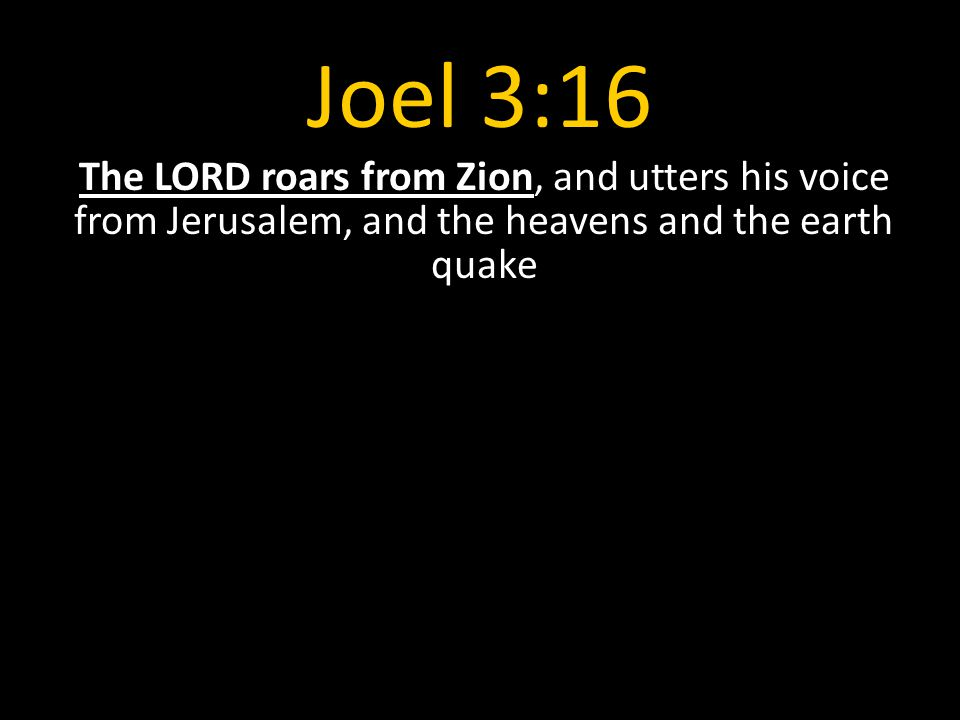Joel 3:16 The LORD roars from Zion, and utters his voice from Jerusalem, and the heavens and the earth quake.