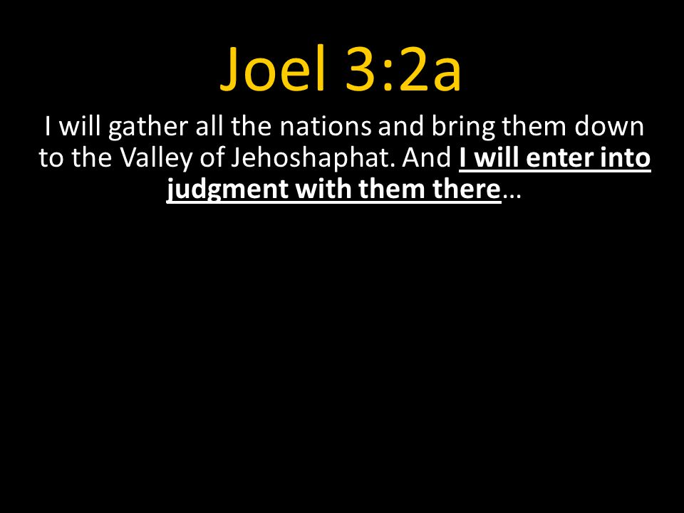 Joel 3:2a I will gather all the nations and bring them down to the Valley of Jehoshaphat.