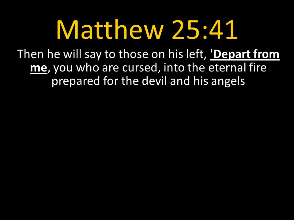 Matthew 25:41 Then he will say to those on his left, Depart from me, you who are cursed, into the eternal fire prepared for the devil and his angels.