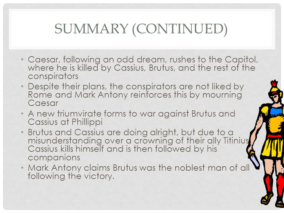 Summary (Continued) Caesar, following an odd dream, rushes to the Capitol, where he is killed by Cassius, Brutus, and the rest of the conspirators.
