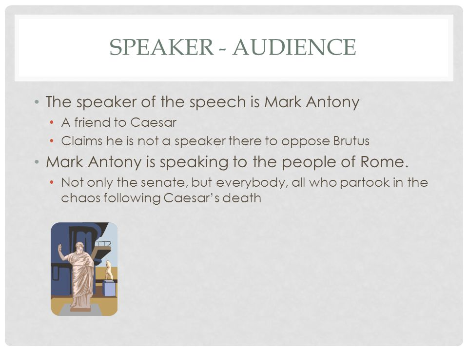 Speaker - Audience The speaker of the speech is Mark Antony