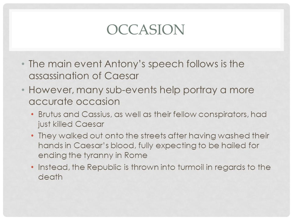 Occasion The main event Antony's speech follows is the assassination of Caesar. However, many sub-events help portray a more accurate occasion.