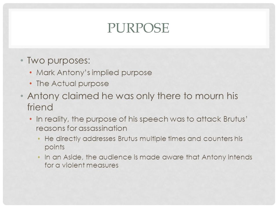 Purpose Two purposes: Mark Antony's implied purpose. The Actual purpose. Antony claimed he was only there to mourn his friend.
