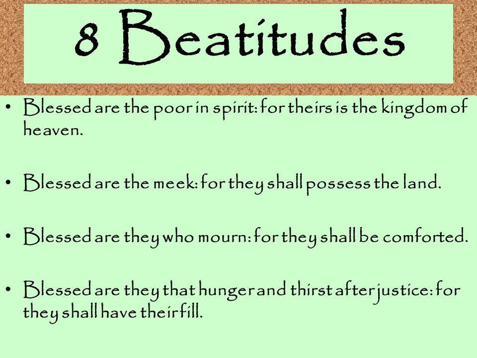8 Beatitudes Blessed are the poor in spirit: for theirs is the kingdom of heaven. Blessed are the meek: for they shall possess the land.