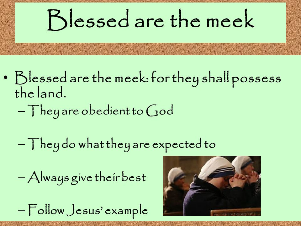 Blessed are the meek Blessed are the meek: for they shall possess the land. They are obedient to God.