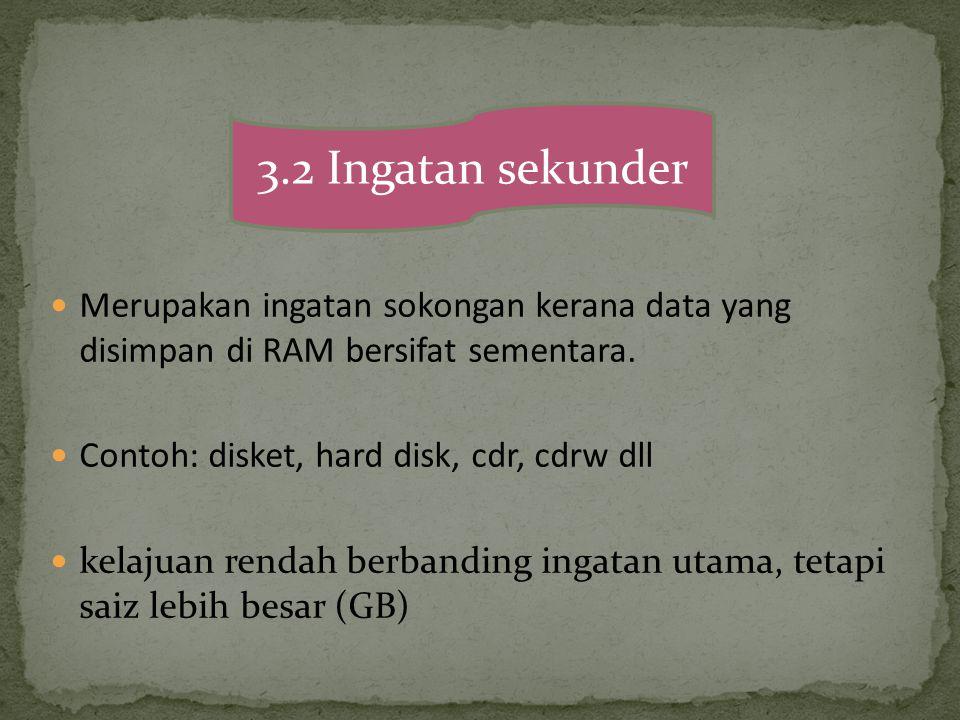 3.2 Ingatan sekunder Merupakan ingatan sokongan kerana data yang disimpan di RAM bersifat sementara.