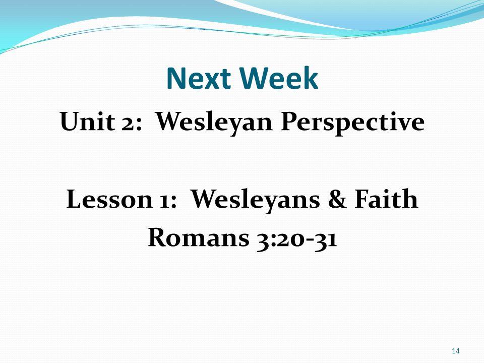 Next Week Unit 2: Wesleyan Perspective Lesson 1: Wesleyans & Faith Romans 3:20-31