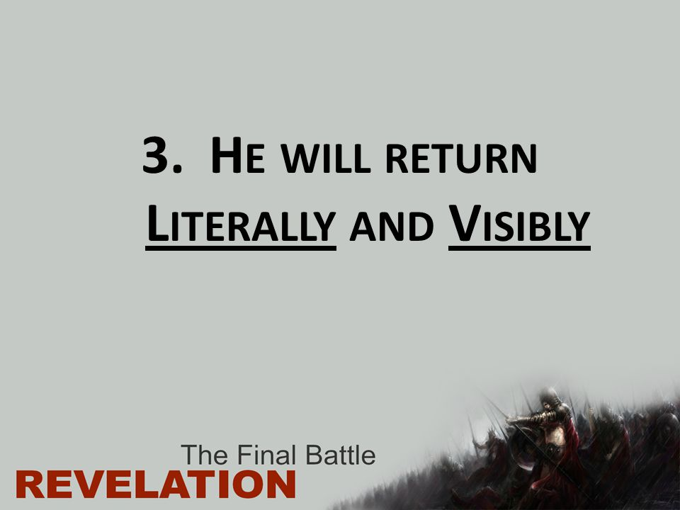 He will return Literally and Visibly