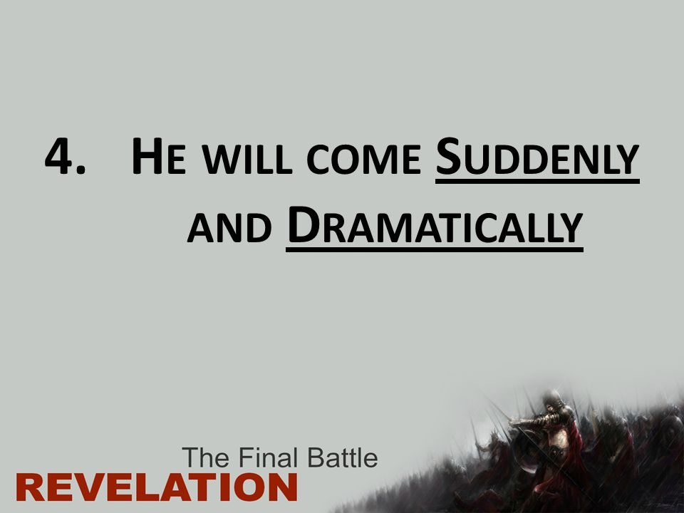 He will come Suddenly and Dramatically