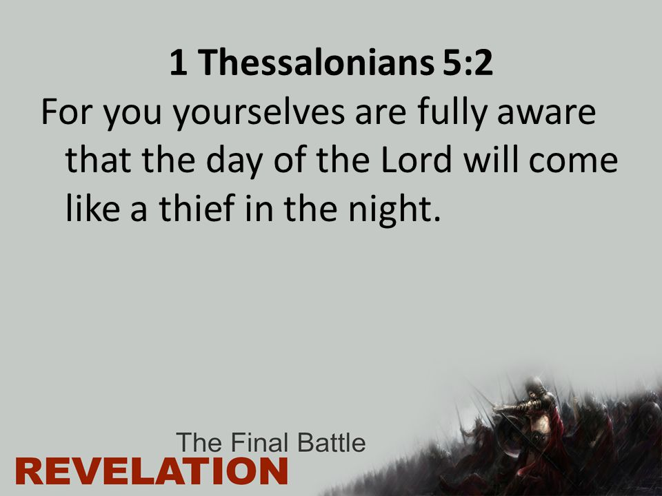 1 Thessalonians 5:2 For you yourselves are fully aware that the day of the Lord will come like a thief in the night.