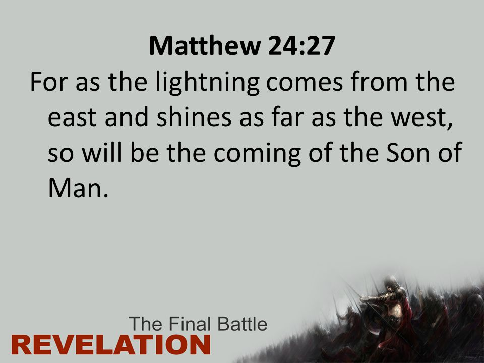Matthew 24:27 For as the lightning comes from the east and shines as far as the west, so will be the coming of the Son of Man.