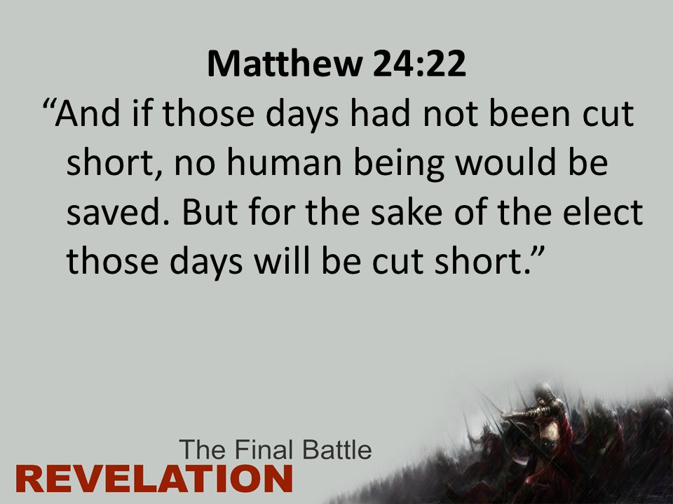 Matthew 24:22 And if those days had not been cut short, no human being would be saved.