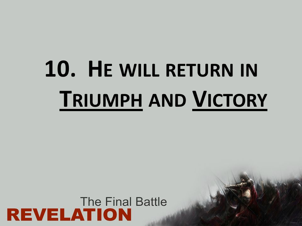 He will return in Triumph and Victory
