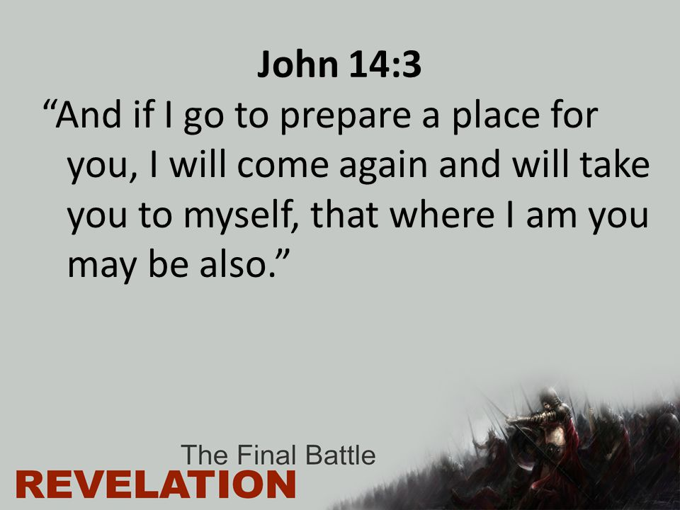 John 14:3 And if I go to prepare a place for you, I will come again and will take you to myself, that where I am you may be also.