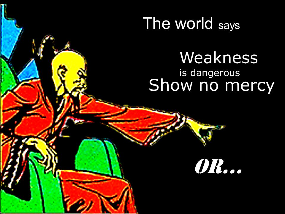 Show no mercy The world says Weakness is dangerous Or…