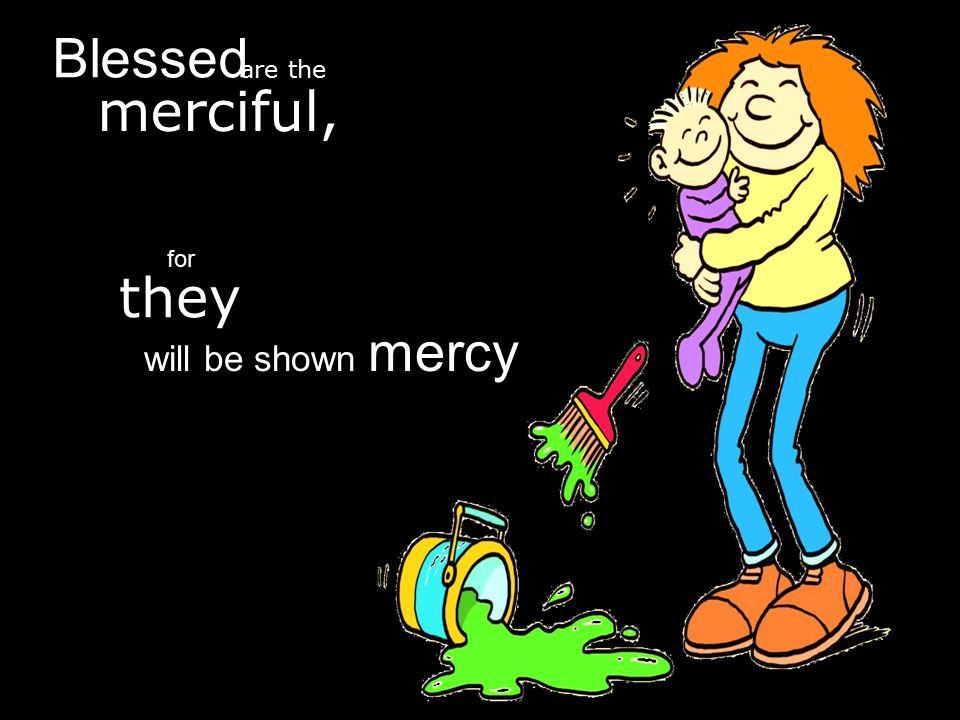 merciful, Blessed are the will be shown mercy for they