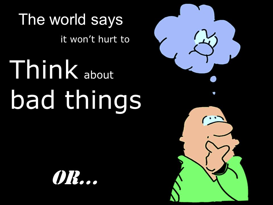 Think about bad things The world says it won't hurt to Or…